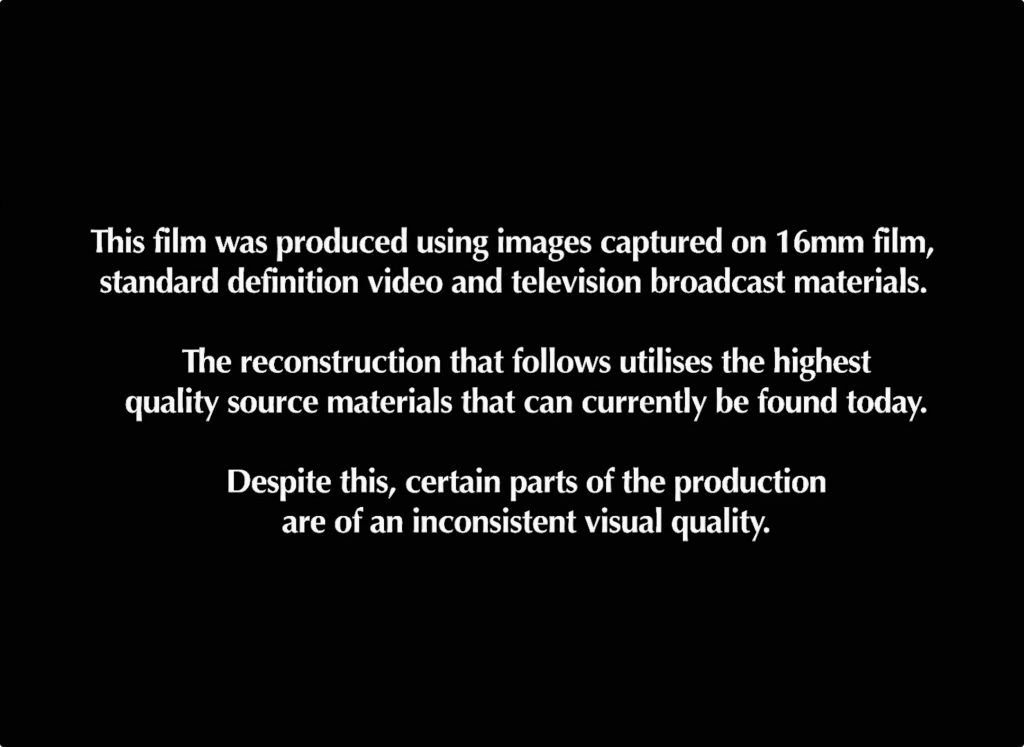 This film was produced using images captured on 16mm film, standard definition video and television broadcast materials.  The reconstruction that follows utilises the highest quality source materials that can currently be found today.  Despite this certain parts of the production are of an inconsistent visual quality.